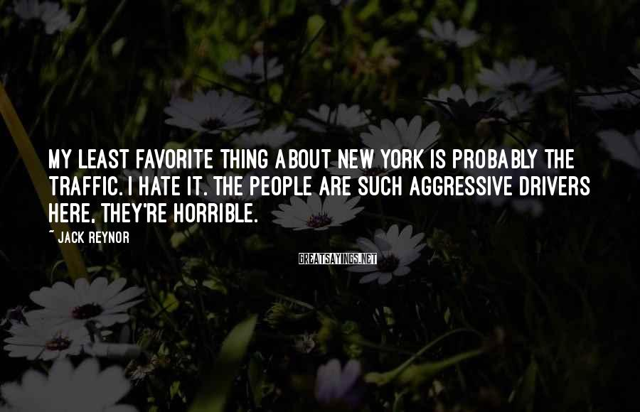 Jack Reynor Sayings: My least favorite thing about New York is probably the traffic. I hate it. The