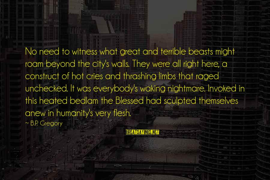 Jack Rosenthal Sayings By B.P. Gregory: No need to witness what great and terrible beasts might roam beyond the city's walls.
