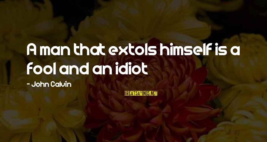 Jack Rosenthal Sayings By John Calvin: A man that extols himself is a fool and an idiot