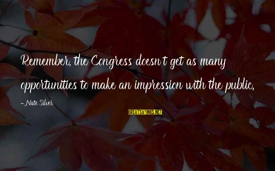 Jack Rosenthal Sayings By Nate Silver: Remember, the Congress doesn't get as many opportunities to make an impression with the public.