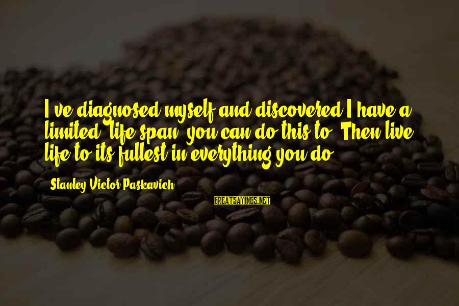 Jack Rosenthal Sayings By Stanley Victor Paskavich: I've diagnosed myself and discovered I have a limited 'life span' you can do this