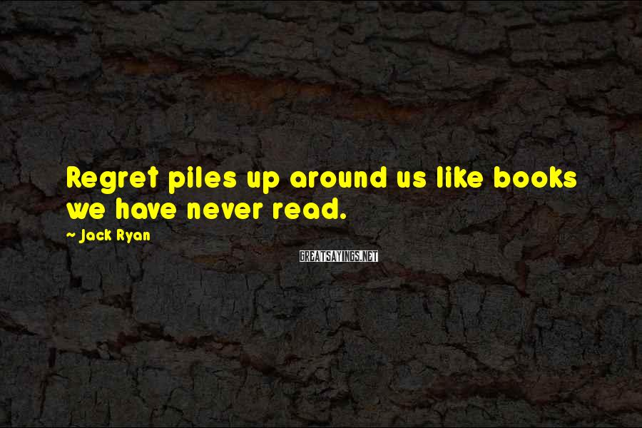 Jack Ryan Sayings: Regret piles up around us like books we have never read.