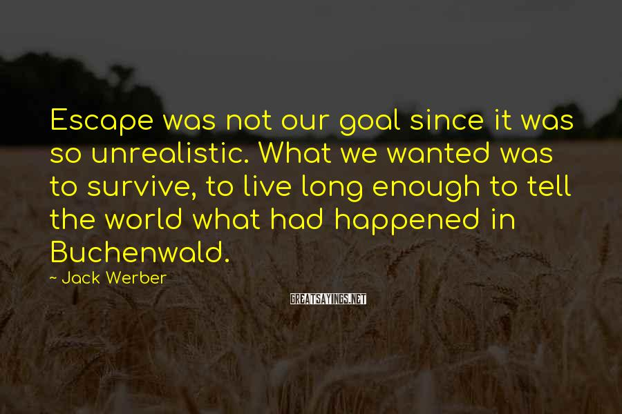 Jack Werber Sayings: Escape was not our goal since it was so unrealistic. What we wanted was to