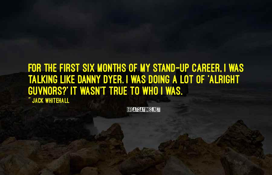 Jack Whitehall Sayings: For the first six months of my stand-up career, I was talking like Danny Dyer.