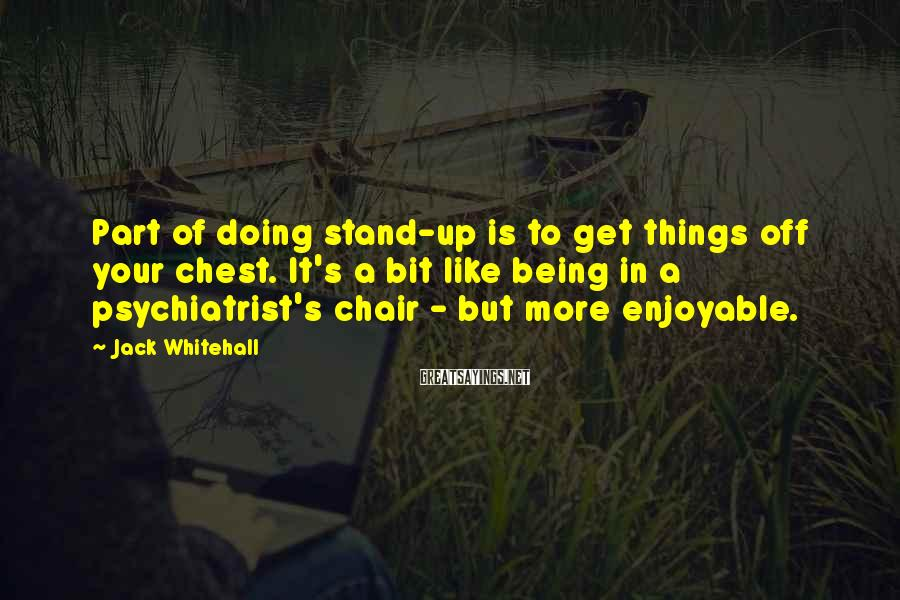 Jack Whitehall Sayings: Part of doing stand-up is to get things off your chest. It's a bit like