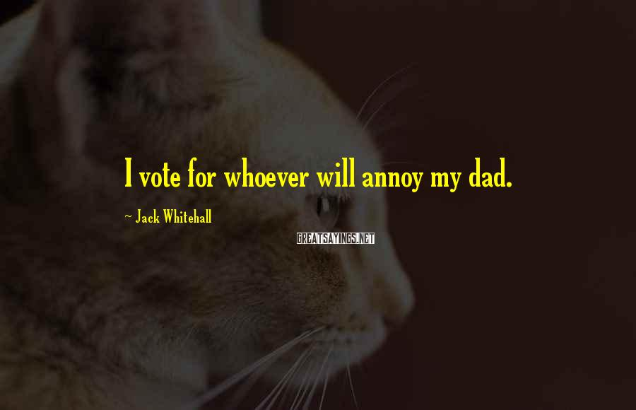 Jack Whitehall Sayings: I vote for whoever will annoy my dad.