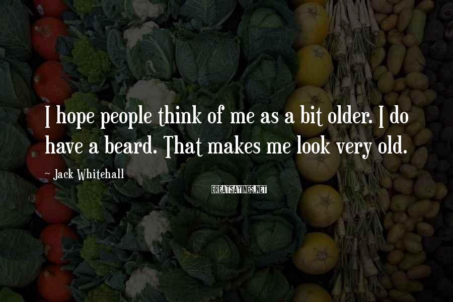 Jack Whitehall Sayings: I hope people think of me as a bit older. I do have a beard.