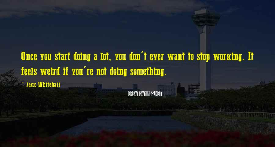 Jack Whitehall Sayings: Once you start doing a lot, you don't ever want to stop working. It feels