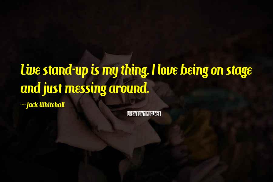 Jack Whitehall Sayings: Live stand-up is my thing. I love being on stage and just messing around.