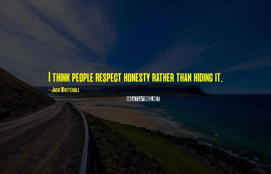 Jack Whitehall Sayings: I think people respect honesty rather than hiding it.