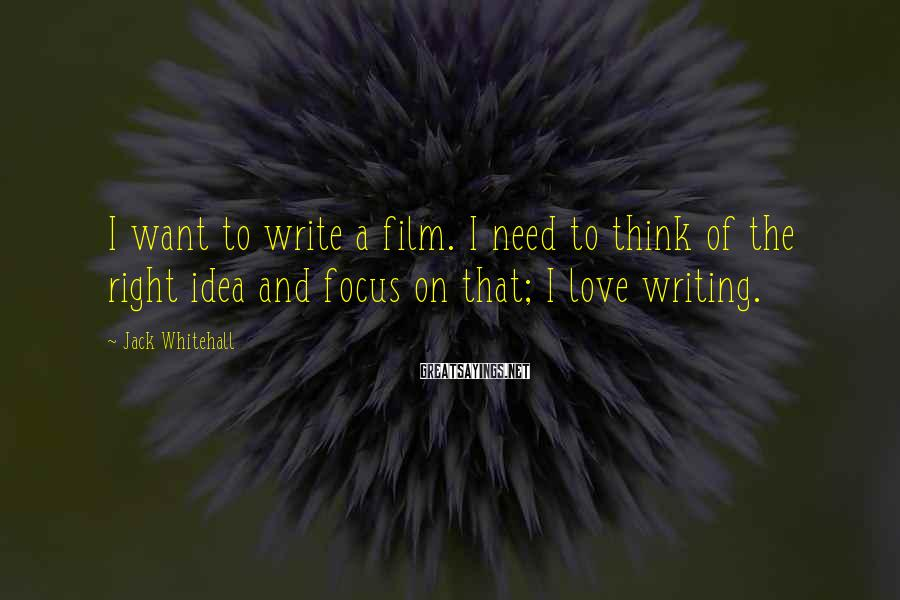 Jack Whitehall Sayings: I want to write a film. I need to think of the right idea and