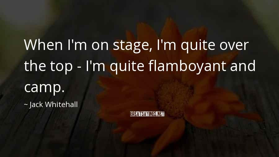 Jack Whitehall Sayings: When I'm on stage, I'm quite over the top - I'm quite flamboyant and camp.