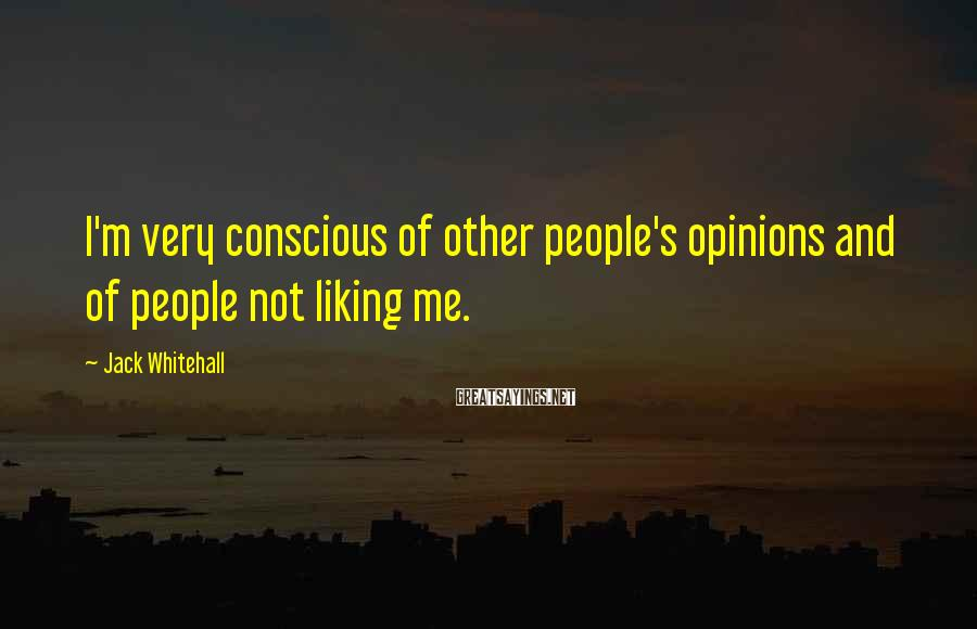 Jack Whitehall Sayings: I'm very conscious of other people's opinions and of people not liking me.