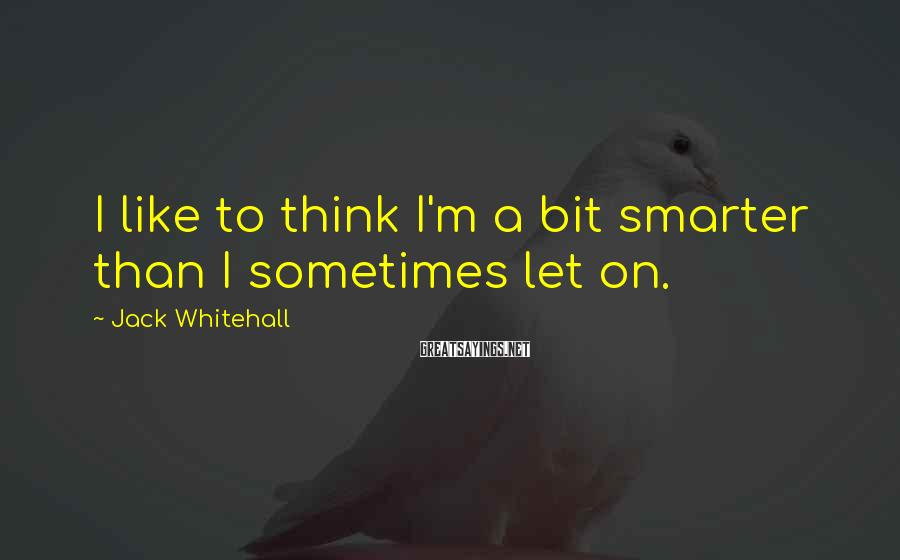 Jack Whitehall Sayings: I like to think I'm a bit smarter than I sometimes let on.
