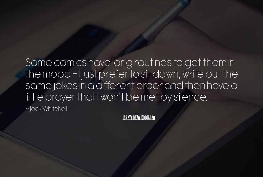 Jack Whitehall Sayings: Some comics have long routines to get them in the mood - I just prefer