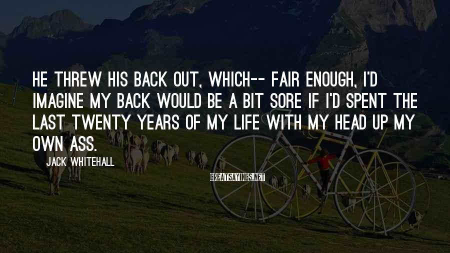 Jack Whitehall Sayings: He threw his back out, which-- fair enough, I'd imagine my back would be a