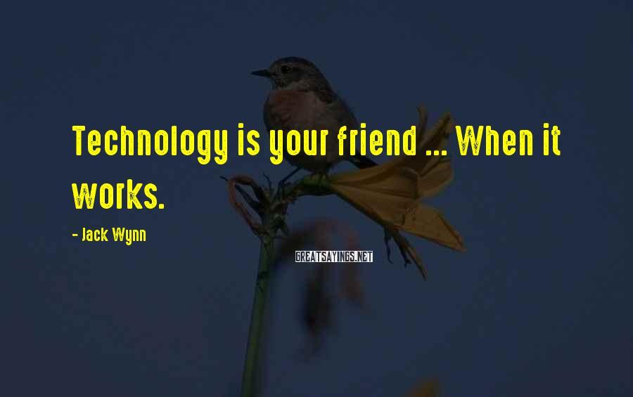 Jack Wynn Sayings: Technology is your friend ... When it works.