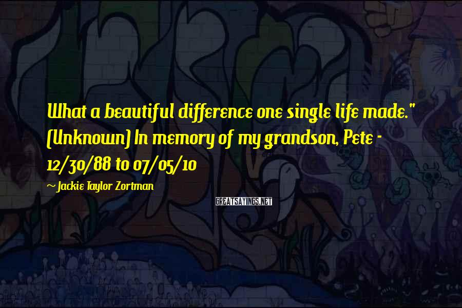 """Jackie Taylor Zortman Sayings: What a beautiful difference one single life made."""" (Unknown) In memory of my grandson, Pete"""