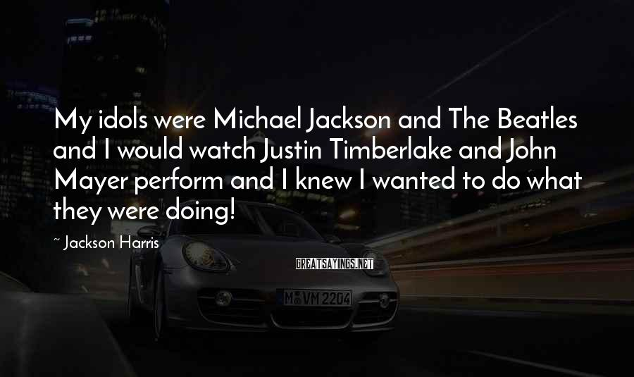 Jackson Harris Sayings: My idols were Michael Jackson and The Beatles and I would watch Justin Timberlake and