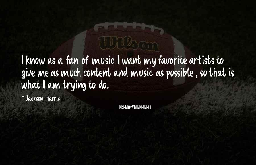 Jackson Harris Sayings: I know as a fan of music I want my favorite artists to give me