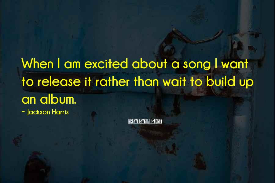 Jackson Harris Sayings: When I am excited about a song I want to release it rather than wait