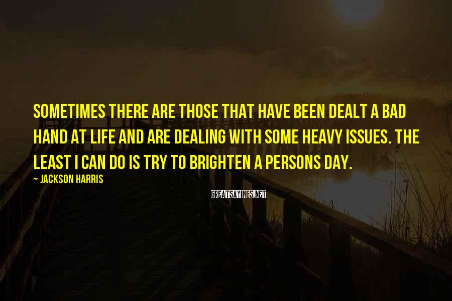Jackson Harris Sayings: Sometimes there are those that have been dealt a bad hand at life and are