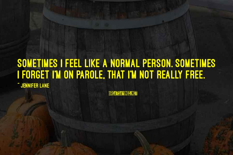 Jackson Json Escape Sayings By Jennifer Lane: Sometimes I feel like a normal person. Sometimes I forget I'm on parole, that I'm