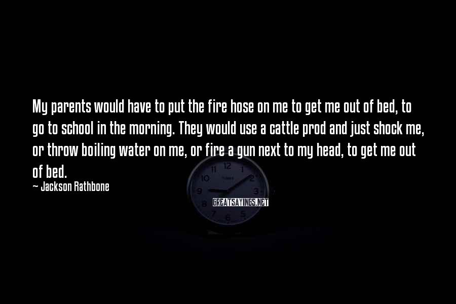 Jackson Rathbone Sayings: My parents would have to put the fire hose on me to get me out