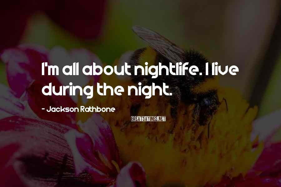 Jackson Rathbone Sayings: I'm all about nightlife. I live during the night.