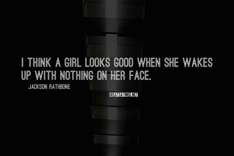 Jackson Rathbone Sayings: I think a girl looks good when she wakes up with nothing on her face.
