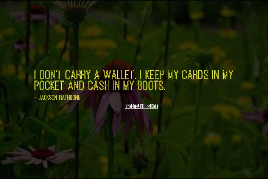 Jackson Rathbone Sayings: I don't carry a wallet. I keep my cards in my pocket and cash in
