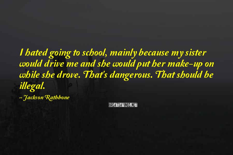 Jackson Rathbone Sayings: I hated going to school, mainly because my sister would drive me and she would