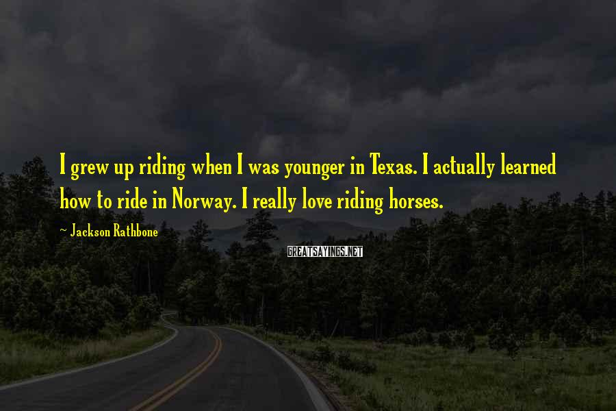 Jackson Rathbone Sayings: I grew up riding when I was younger in Texas. I actually learned how to