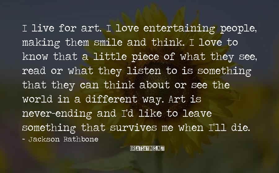 Jackson Rathbone Sayings: I live for art. I love entertaining people, making them smile and think. I love