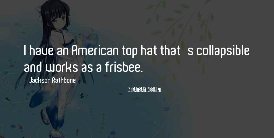 Jackson Rathbone Sayings: I have an American top hat that's collapsible and works as a frisbee.