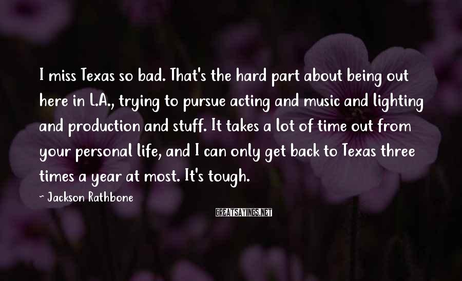 Jackson Rathbone Sayings: I miss Texas so bad. That's the hard part about being out here in L.A.,