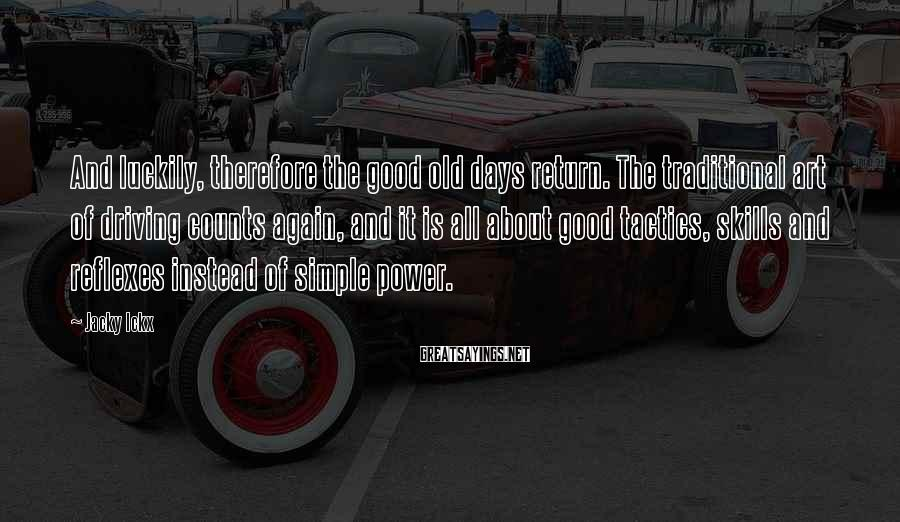 Jacky Ickx Sayings: And luckily, therefore the good old days return. The traditional art of driving counts again,