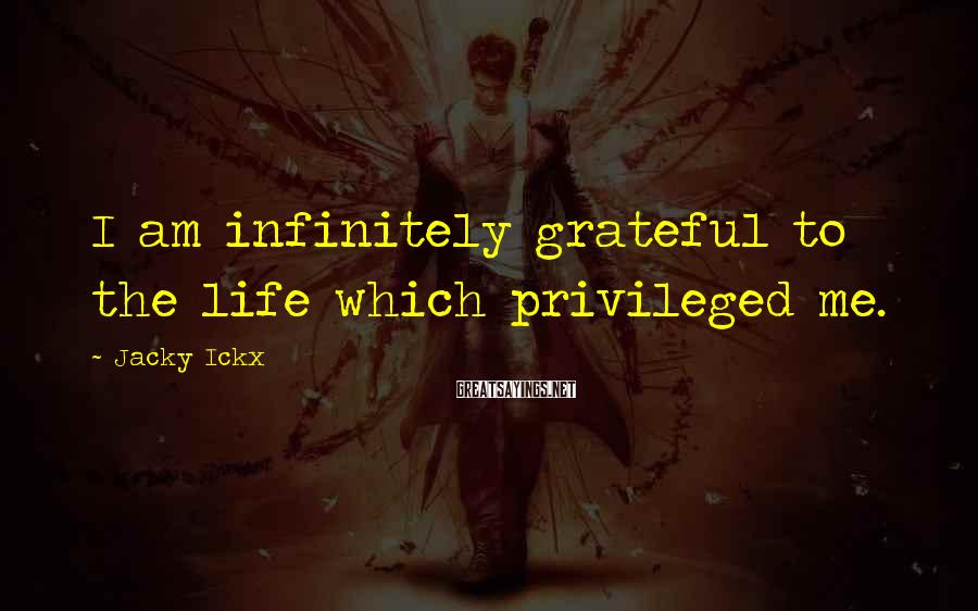 Jacky Ickx Sayings: I am infinitely grateful to the life which privileged me.