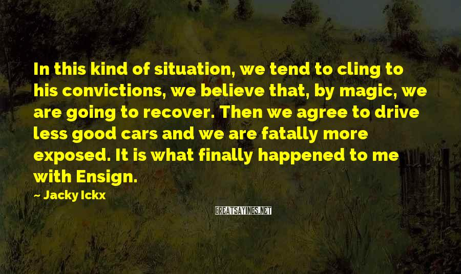 Jacky Ickx Sayings: In this kind of situation, we tend to cling to his convictions, we believe that,