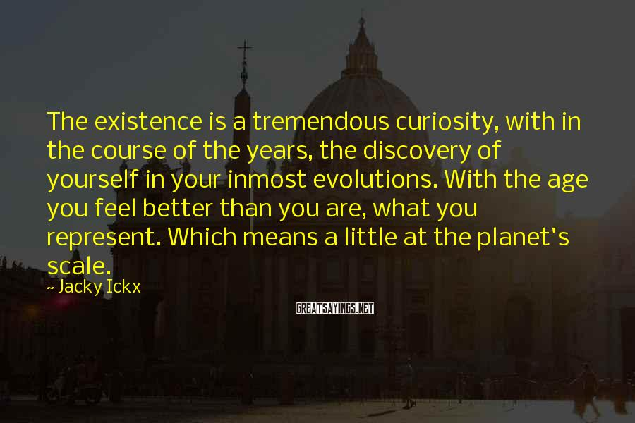 Jacky Ickx Sayings: The existence is a tremendous curiosity, with in the course of the years, the discovery