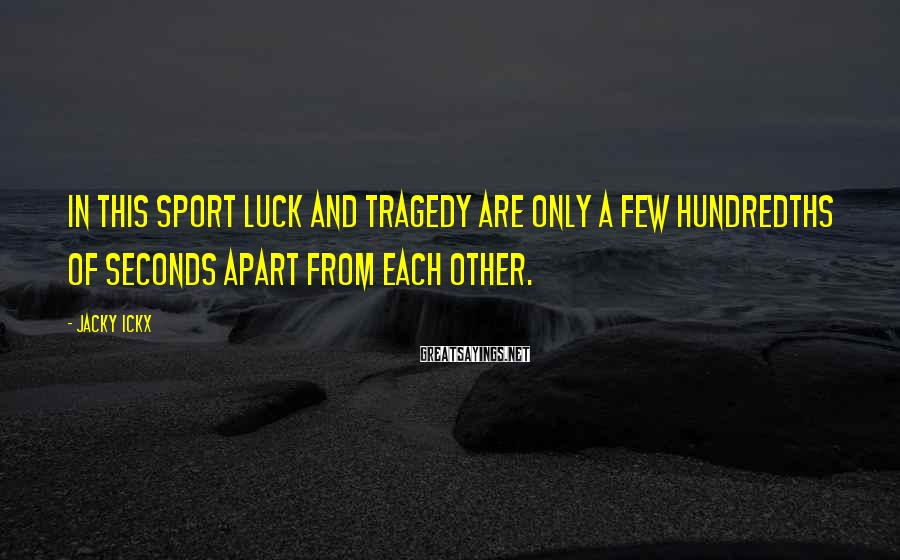 Jacky Ickx Sayings: In this sport luck and tragedy are only a few hundredths of seconds apart from
