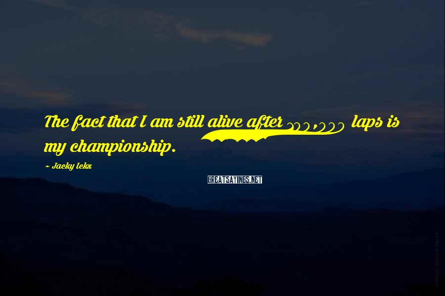 Jacky Ickx Sayings: The fact that I am still alive after 100,000 laps is my championship.