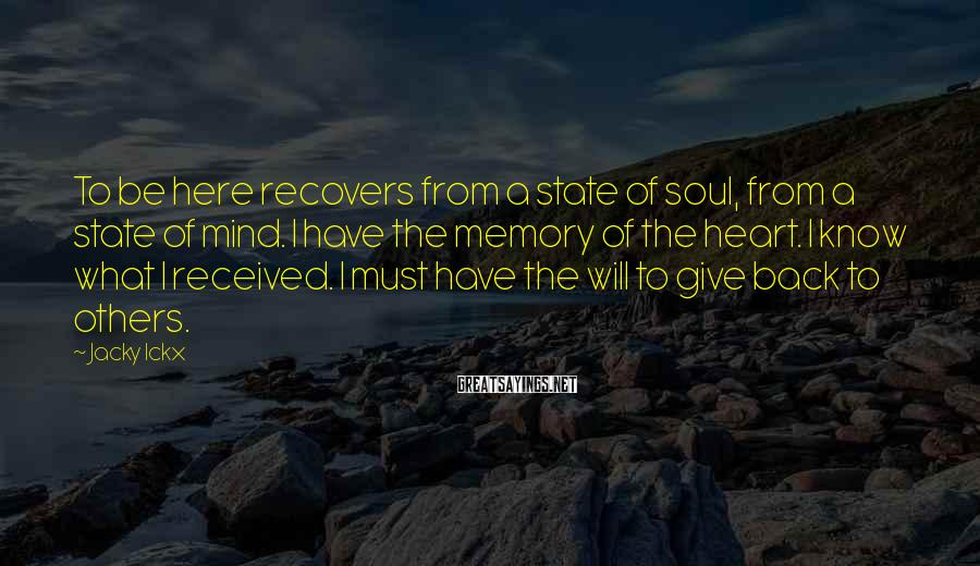 Jacky Ickx Sayings: To be here recovers from a state of soul, from a state of mind. I