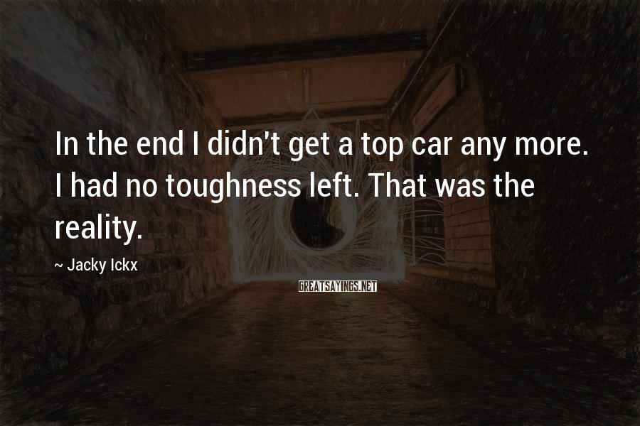 Jacky Ickx Sayings: In the end I didn't get a top car any more. I had no toughness