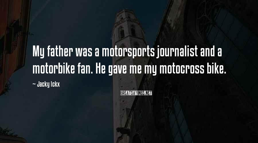 Jacky Ickx Sayings: My father was a motorsports journalist and a motorbike fan. He gave me my motocross