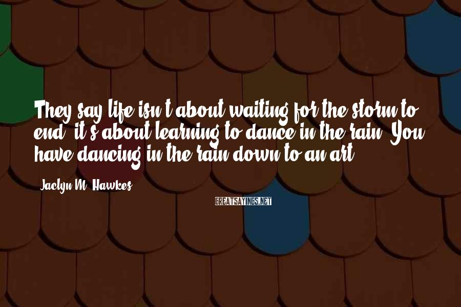 Jaclyn M. Hawkes Sayings: They say life isn't about waiting for the storm to end, it's about learning to