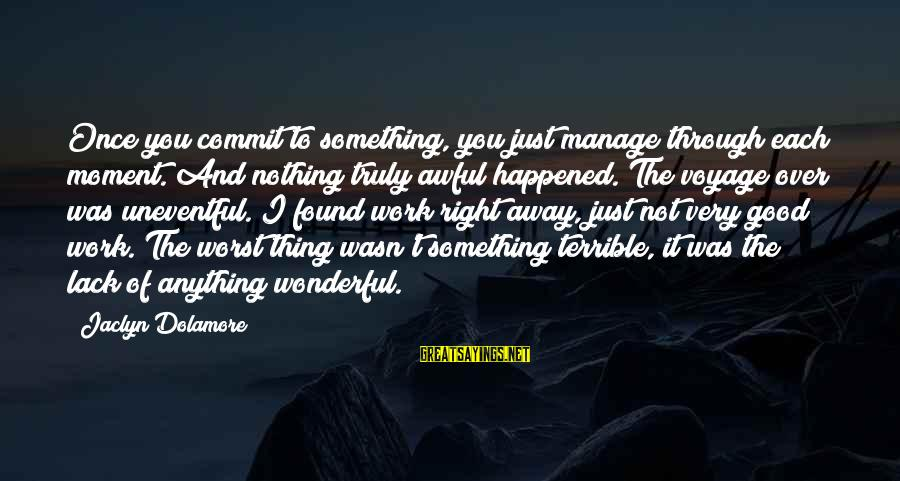 Jaclyn's Sayings By Jaclyn Dolamore: Once you commit to something, you just manage through each moment. And nothing truly awful