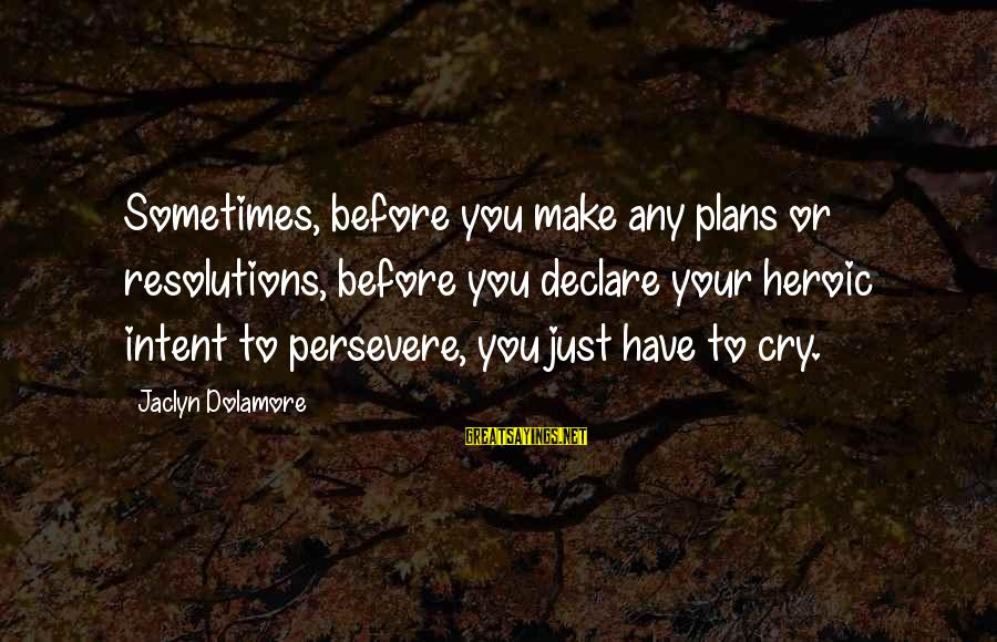 Jaclyn's Sayings By Jaclyn Dolamore: Sometimes, before you make any plans or resolutions, before you declare your heroic intent to