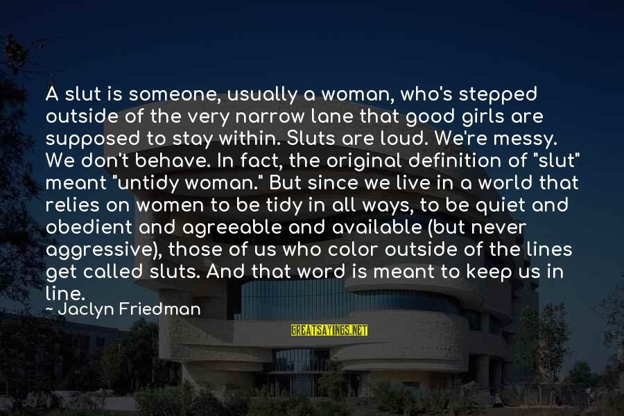 Jaclyn's Sayings By Jaclyn Friedman: A slut is someone, usually a woman, who's stepped outside of the very narrow lane
