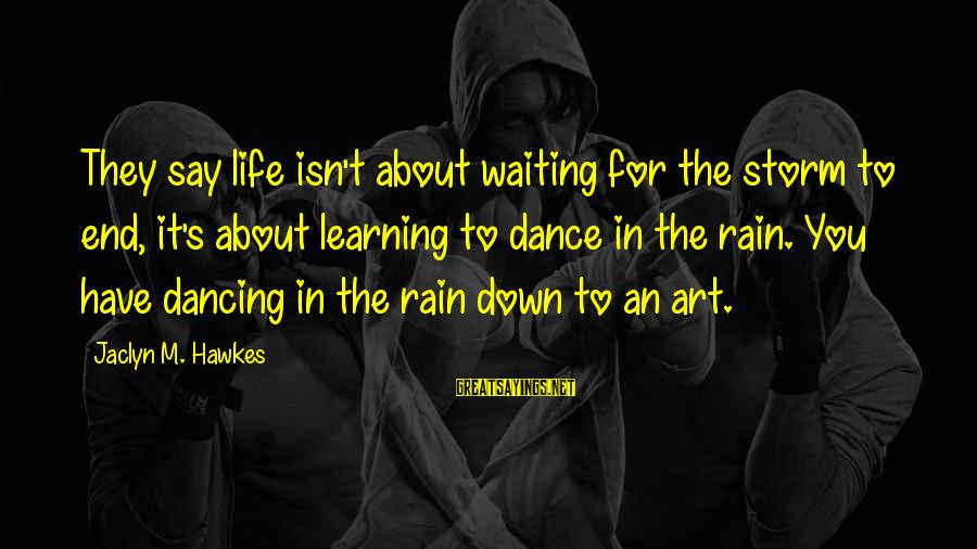 Jaclyn's Sayings By Jaclyn M. Hawkes: They say life isn't about waiting for the storm to end, it's about learning to